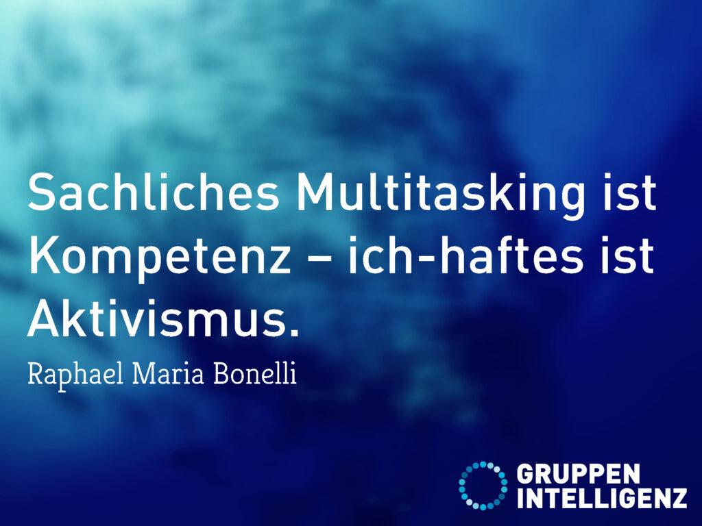 Zitat: Sachliches Multitasking ist Kompetenz – ich-haftes ist Aktivismus. Von Raphael Maria Bonelli
